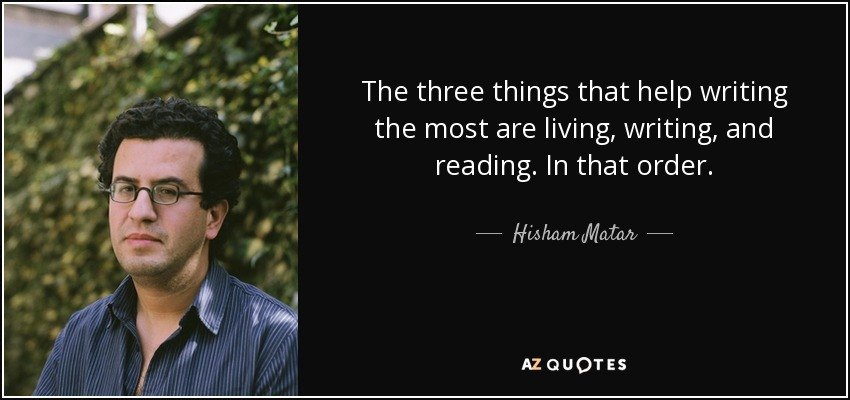quote-the-three-things-that-help-writing-the-most-are-living-writing-and-reading-in-that-order-hisham-matar-141-38-82